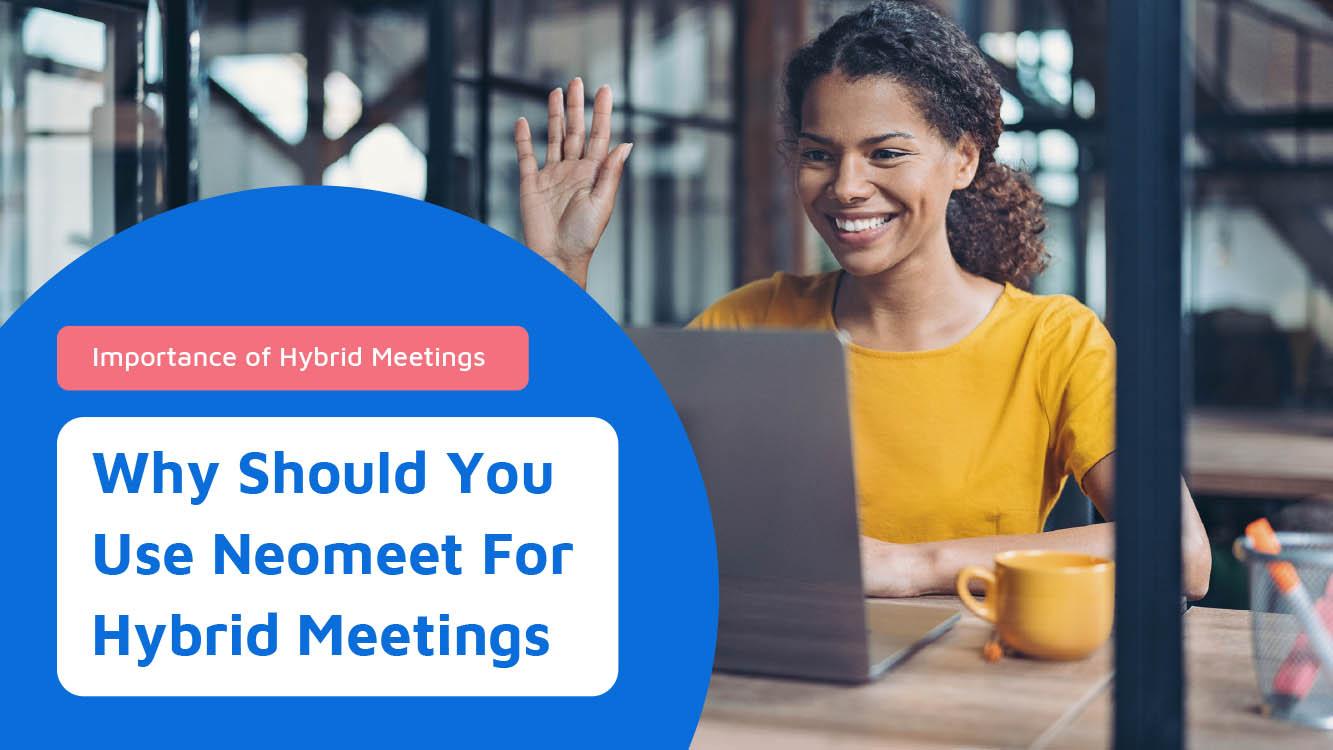 Understanding The Importance of Hybrid Meetings & Neomeet - Neomeet