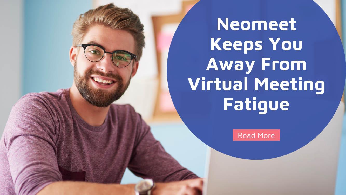 How Neomeet Keeps You Away From Virtual Meeting Fatigue - Neomeet
