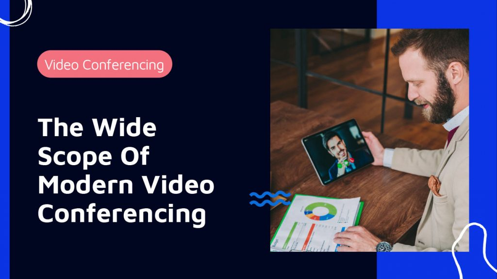 The Wide Scope Of 21st Century Video Conferencing!